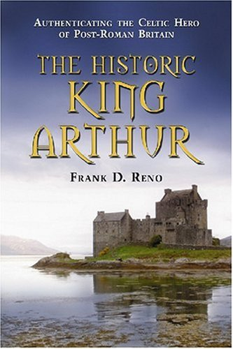 Historic King Arthur: Authenticating the Celtic Hero of Post-Roman Britain