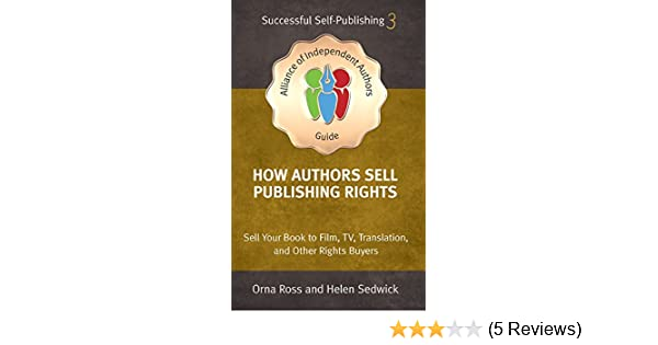 How Authors Sell Publishing Rights: Sell Your Book to Film, TV, Translation, and Other Rights Buyers (An Alliance of Independent Authors Guide: ...