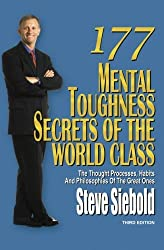 177 Mental Toughness Secrets of the World Class: The Thought Processes, Habits and Philosophies of the Great Ones, 3rd Edition by Steve Siebold (2010-09-15)