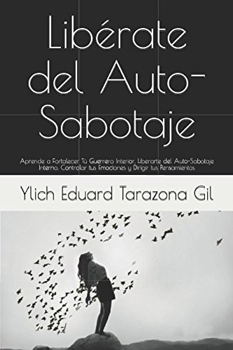 LIBRATE DEL AUTO-SABOTAJE: Aprende a Fortalecer T Guerrero Interior, Liberarte del Auto-Sabotaje Interno, Controlar tus Emociones y Dirigir tus ... del xito Volumen 2 de 7) (Spanish Edition)