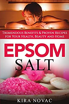 Epsom Salt: Tremendous Benefits & Proven Recipes for Your Health, Beauty and Home (Essential Oils, Allergy Cure, Natural Skin Care Book 1) by [Novac, Kira]