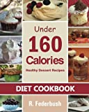 Diet Cookbook: Healthy Dessert Recipes under 160 Calories: Naturally, Delicious Desserts That No One Will Believe They Are Low Fat & Healthy ((Diet & Healthy Cookbooks Collection)) (Volume 1)