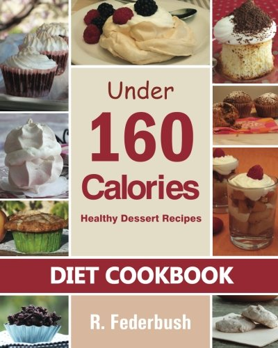 Diet Cookbook: Healthy Dessert Recipes under 160 Calories: Naturally Delicious Desserts That No One Will Believe They Are Low Fat amp Healthy Diet amp Healthy Cookbooks Collection Volume 1