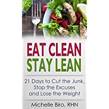 Eat Clean Stay Lean: 21 Days to Cut the Junk, Stop the Excuses and Lose the Weight