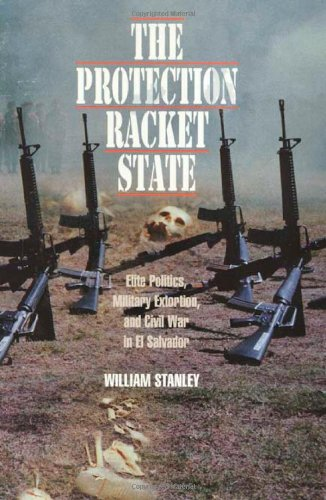 The Protection Racket State: Elite Politics, Military Extortion, and Civil War in El Salvador (Political Science/Latin America Studies) William Deane Stanley