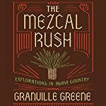 The Mezcal Rush: Explorations in Agave Country | Granville Greene