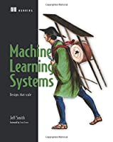 Machine Learning Systems: Designs that scale Front Cover