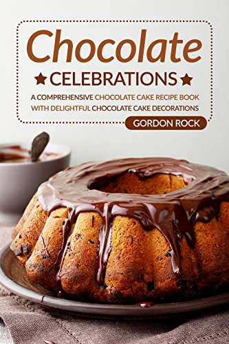 Chocolate Celebrations: A Comprehensive Chocolate Cake Recipe Book with Delightful Chocolate Cake Decorations -