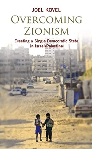 Overcoming Zionism Creating A Single Democratic State In Israel