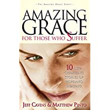 Amazing Grace for Those Who Suffer: 10 Life Changing Stories of Hope and Healing