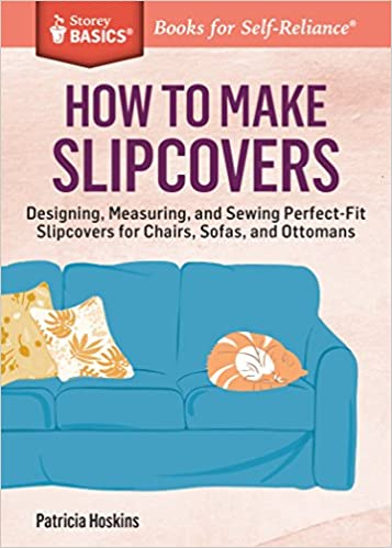 How To Make Slipcovers: Designing, Measuring, And Sewing Perfect Fit  Slipcovers For Chairs, Sofas, And Ottomans. A Storey BASICS® Title:  Patricia Hoskins: ...