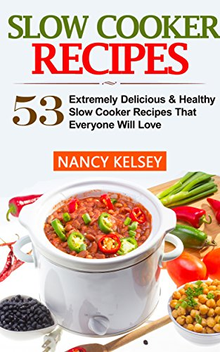 Slow Cooker Recipes: 53 Extremely Delicious & Healthy Crockpot Recipes That Everyone Will Love (Slow Cooker Recipes, Slow Cooker, Slow Cooker books,Crockpot, Crockpot Recipes, Easy Recipe Meals) by Nancy Kelsey