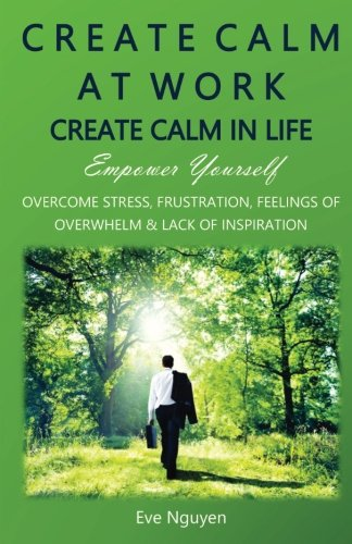 Create Calm at Work Create Calm in Life: Empower Yourself. Overcome Stress, Frustration, Feelings of Overwhelm and Lack of Inspiration