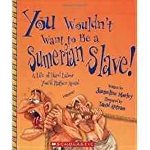 You Wouldn't Want to Be a Sumerian Slave!: Life of Hard Labor You'd Rather Avoid