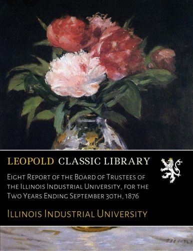 Download Eight Report of the Board of Trustees of the Illinois Industrial University, for the Two Years Ending September 30th, 1876 PDF
