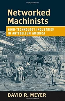 Networked Machinists: High-Technology Industries in Antebellum America (Johns Hopkins Studies in the History of Technology) by [Meyer, David R.]