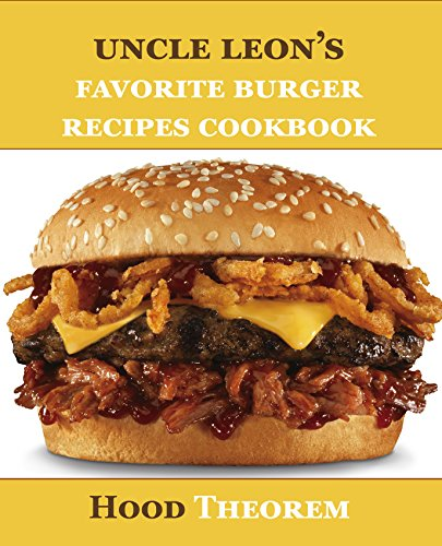 Uncle Leon's Favorite Burger Recipes Cookbook (Hood Theorem Cookbook Series)