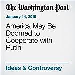 America May Be Doomed to Cooperate with Putin | David Ignatius
