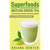 Superfoods: Matcha Green Tea: Learn the Miraculous Benefits of the Matcha Superfood and Tons of Great Matcha Recipes (superfood weight loss, raw superfoods, ... superfoods to boost you metabolism)