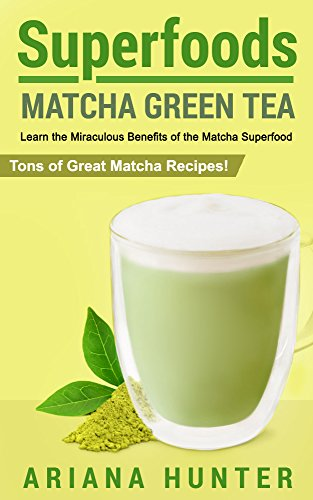 Superfoods: Matcha Green Tea: Learn the Miraculous Benefits of the Matcha Superfood and Tons of Great Matcha Recipes (superfood weight loss, raw superfoods, ... superfoods to boost you ()