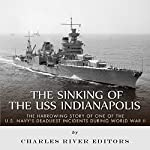 The Sinking of the USS Indianapolis: The Harrowing Story of One of the U.S. Navy's Deadliest Incidents During World War II |  Charles River Editors
