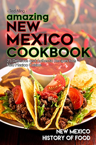 Amazing New Mexico Cookbook: 25 Delicious and Authentic Recipes from New Mexico Cuisine - New Mexico History of Food by Ted Alling