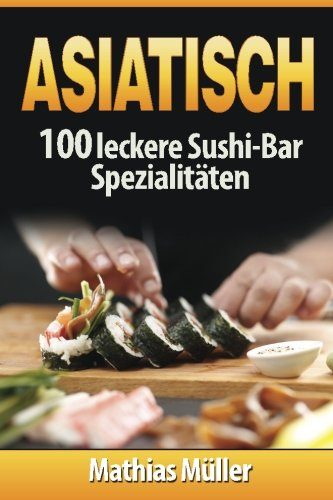 Asiatisch: 100 leckere Sushi-Bar Spezialitäten (Volume 2) (German Edition) by Mathias Müller