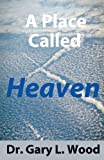 A Place Called Heaven, Gary L. Wood, 0989221377