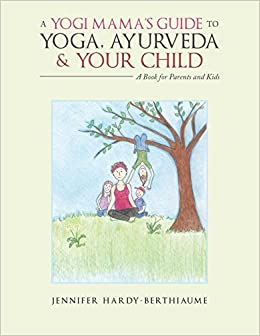 A Yogi Mama?s Guide to Yoga, Ayurveda and Your Child ...