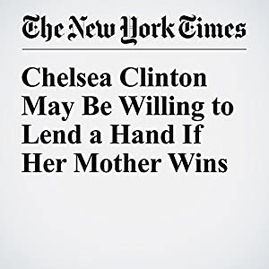 Chelsea Clinton May Be Willing to Lend a Hand If Her Mother Wins