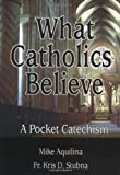What Catholics Believe, Michael J. Aquilina and Kris D. Stubna, 0879735740