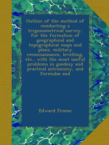 Outline of the method of conducting a trigonometrical survey, for the formation of geographical and topographical maps and plans, military ... and practical astronomy, and formulae and PDF