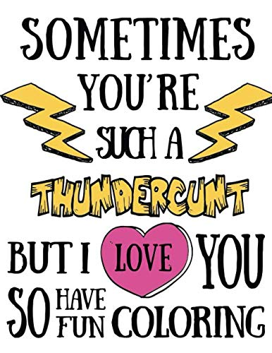 Sometimes you're such a thundercunt but I love you so have fun coloring: Coloring book for adults 40 original single-sided designs with worst swear ... & have fun. Great for relaxation and focus
