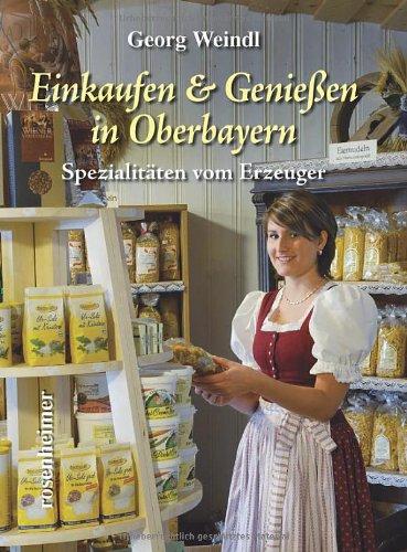 Einkaufen & Genießen in Oberbayern. Spezialitäten vom Erzeuger