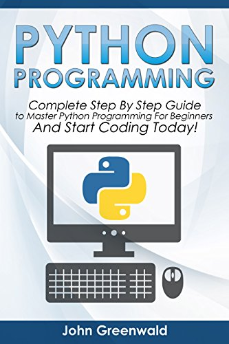 Python Programming: The Complete Step By Step Guide to