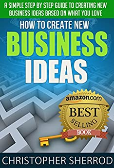 How To Create New Business Ideas (8th Edition): A simple step by step guide to creating new business ideas based on what you love by [Sherrod, Christopher]