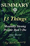 Summary - 13 Things Mentally Strong People Don't Do: By Amy Morin - Take Back Your Power, Embrace Change, Face Your Fears, and Train Your Brain for ... Do - A Summary - Book, Paperback, Hardcover)