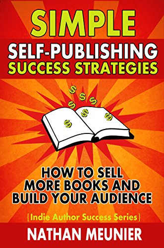 Simple Self-Publishing Success Strategies: How to Sell More Books and Build Your Audience (Indie Author Success Series Book 2)