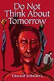 Do Not Think about Tomorrow, Edward Schwartz, 0595246001