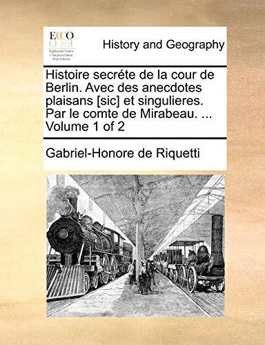 Histoire secréte de la cour de Berlin. Avec des anecdotes plaisans [sic] et singulieres. Par le comte de Mirabeau. ...  Volume 1 of 2 (French Edition)
