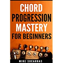 Chord Progression Mastery for Beginners: How to Write Powerful Progressions In Every Key