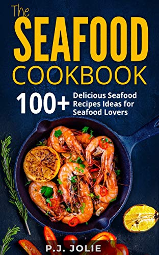 Seafood Cookbook: 100+ Delicious Seafood Recipes Ideas for Seafood Lovers by P.J. JOLIE
