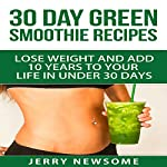 30 Day Green Smoothie Recipes: Lose Weight and Add 10 Years to Your Life in Under 30 Days | Jerry Newsome