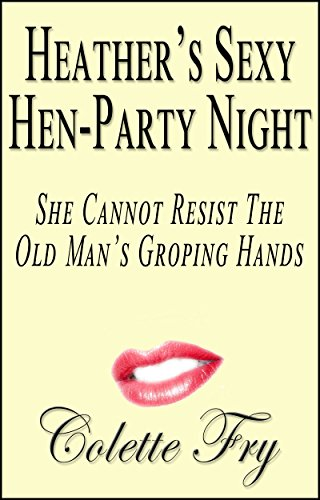 Heathers Sexy Hen Party Night: She Cannot Resist The Old Mans Groping Hands (WRINKLY MEN Book 7)