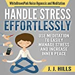 Handle Stress Effortlessly: Use Meditation to Easily Manage Stress and Increase Inner Peace via WhiteBrownPink Noise Hypnosis and Meditation | J. J. Hills