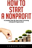 How to Start a Nonprofit: A Complete Step-by-Step Guide to Forming a Nonprofit Organization! (Fundraising For Nonprofits, Starting A Nonprofit, Start And Grow Nonprofit Organization)