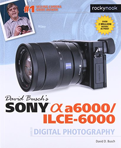 David Busch's Sony Alpha a6000/ILCE-6000 Guide to Digital Photography (The David Busch Camera Guide Series) (Best Camera Deals Canada)