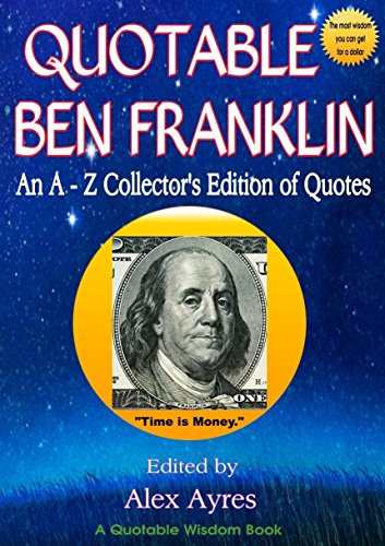 QUOTABLE BEN FRANKLIN: An A-Z Accumulator's Edition of Quotes (Quotable Wisdom Books Book 2)