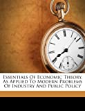 Essentials Of Economic Theory, As Applied To Modern Problems Of Industry And Public Policy