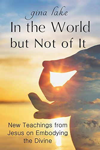 In the World but Not of It: New Teachings from Jesus on Embodying the Divine (Awakening Your Soul To The Presence Of God)